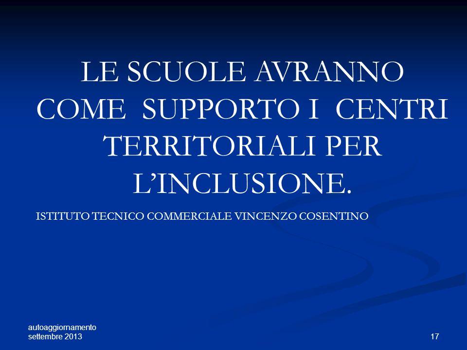 autoaggiornamento settembre 2013 17 LE SCUOLE AVRANNO COME SUPPORTO I CENTRI TERRITORIALI PER LINCLUSIONE. ISTITUTO TECNICO COMMERCIALE VINCENZO COSEN