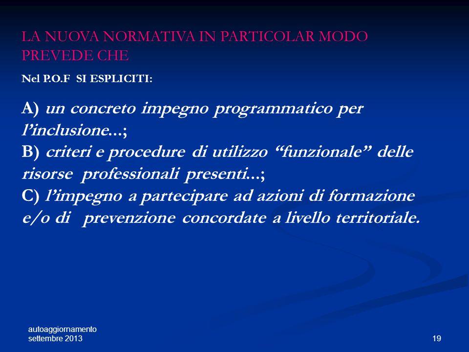 autoaggiornamento settembre 2013 19 LA NUOVA NORMATIVA IN PARTICOLAR MODO PREVEDE CHE Nel P.O.F SI ESPLICITI: A) un concreto impegno programmatico per