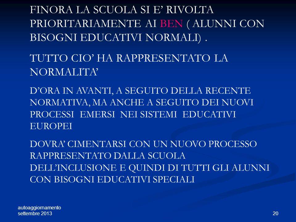 autoaggiornamento settembre 2013 20 FINORA LA SCUOLA SI E RIVOLTA PRIORITARIAMENTE AI BEN ( ALUNNI CON BISOGNI EDUCATIVI NORMALI). TUTTO CIO HA RAPPRE