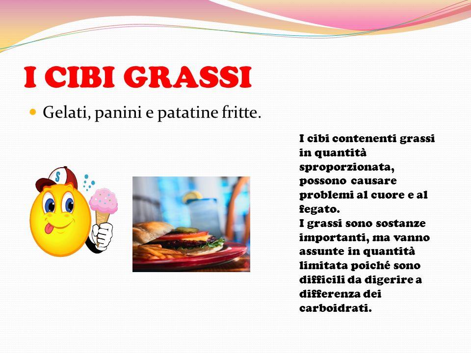 I CIBI GRASSI Gelati, panini e patatine fritte. I cibi contenenti grassi in quantità sproporzionata, possono causare problemi al cuore e al fegato. I