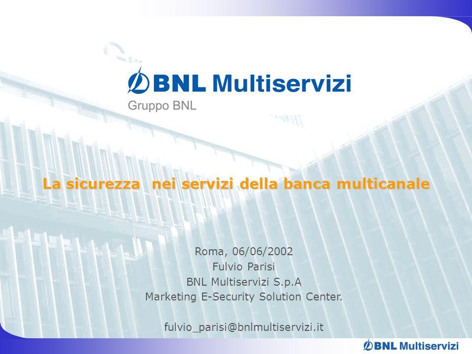 La sicurezza nei servizi della banca multicanale Roma, 06/06/2002 Fulvio Parisi BNL Multiservizi S.p.A Marketing E-Security Solution Center. fulvio_pa