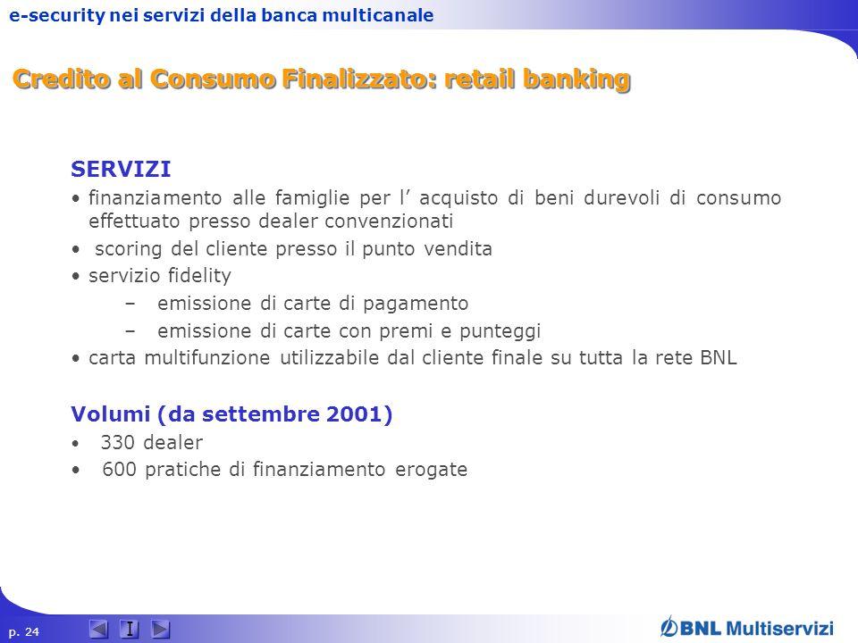 p. 24 I e-security nei servizi della banca multicanale Credito al Consumo Finalizzato: retail banking SERVIZI finanziamento alle famiglie per l acquis