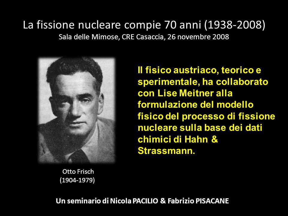 La fissione nucleare compie 70 anni (1938-2008) Sala delle Mimose, CRE Casaccia, 26 novembre 2008 Un seminario di Nicola PACILIO & Fabrizio PISACANE O
