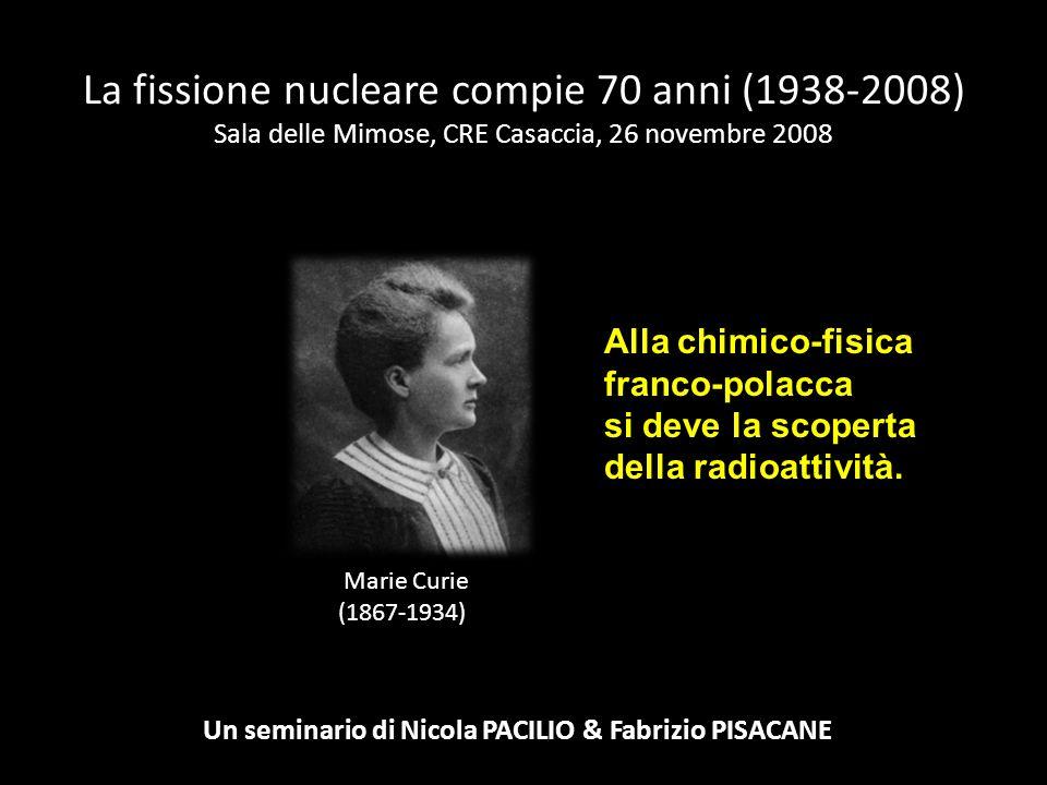 Marie Curie (1867-1934) La fissione nucleare compie 70 anni (1938-2008) Sala delle Mimose, CRE Casaccia, 26 novembre 2008 Un seminario di Nicola PACIL
