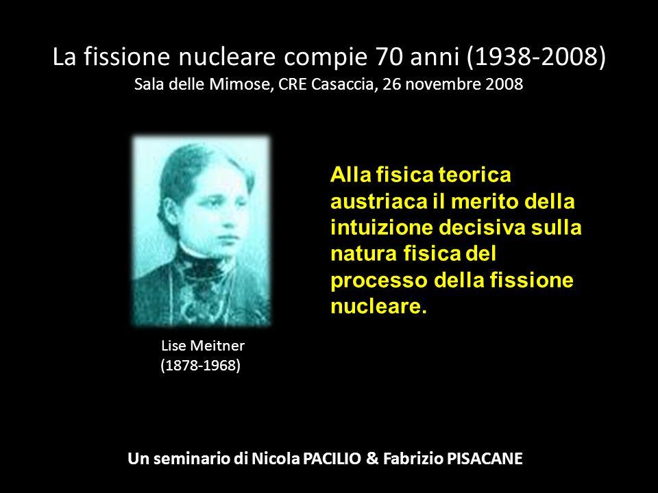 La fissione nucleare compie 70 anni (1938-2008) Sala delle Mimose, CRE Casaccia, 26 novembre 2008 Un seminario di Nicola PACILIO & Fabrizio PISACANE Fritz Strassmann (1902-1980) Otto Hahn (1879-1968) I due chimici tedeschi scoprono che il bombardamento di un fascio di neutroni lenti su U-235 provoca la formazione di nuclei di Bario 56 e Krypton 36.