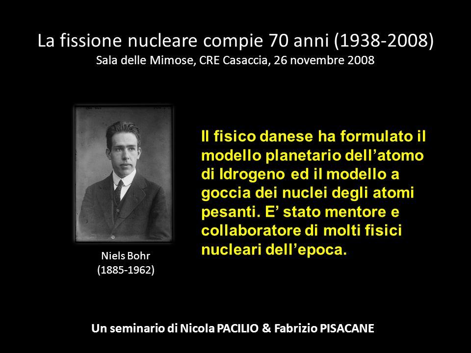 La fissione nucleare compie 70 anni (1938-2008) Sala delle Mimose, CRE Casaccia, 26 novembre 2008 Un seminario di Nicola PACILIO & Fabrizio PISACANE N