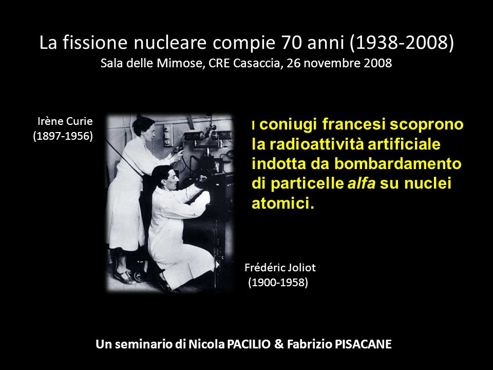 La fissione nucleare compie 70 anni (1938-2008) Sala delle Mimose, CRE Casaccia, 26 novembre 2008 Un seminario di Nicola PACILIO & Fabrizio PISACANE I