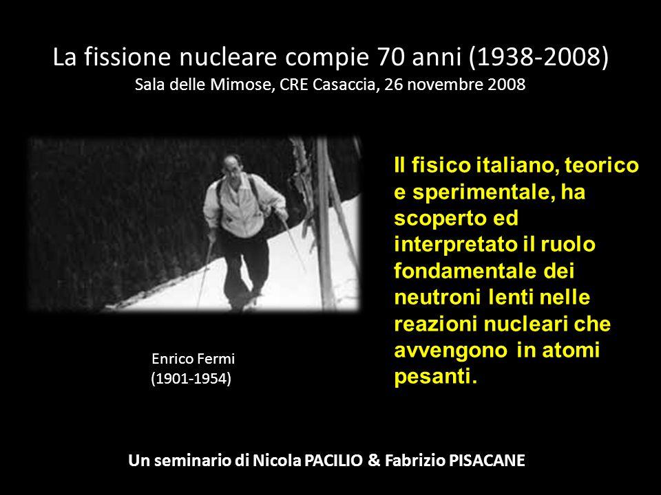 La fissione nucleare compie 70 anni (1938-2008) Sala delle Mimose, CRE Casaccia, 26 novembre 2008 Un seminario di Nicola PACILIO & Fabrizio PISACANE E