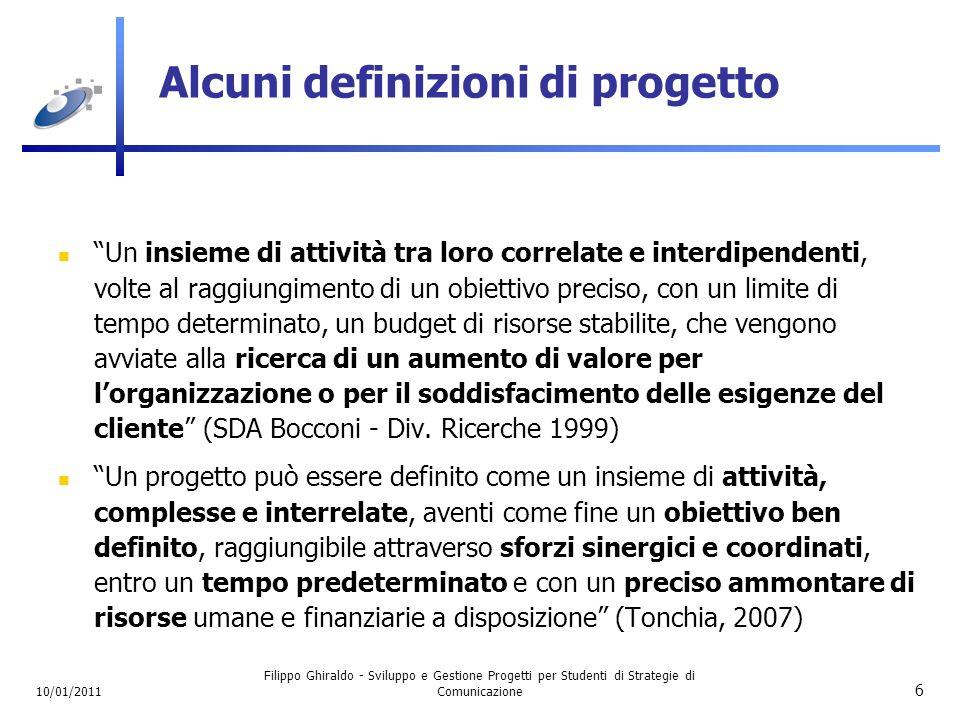 10/01/2011 Filippo Ghiraldo - Sviluppo e Gestione Progetti per Studenti di Strategie di Comunicazione 17 Un progetto è un processo Il Project Management Institute (uno dei riferimenti in materia) individua 5 gruppi di processi per il Project Management: CONCEZIONE/ AVVIO CONCEZIONE/ AVVIO PIANIFICAZIONE CONTROLLO ESECUZIONE CHIUSURA