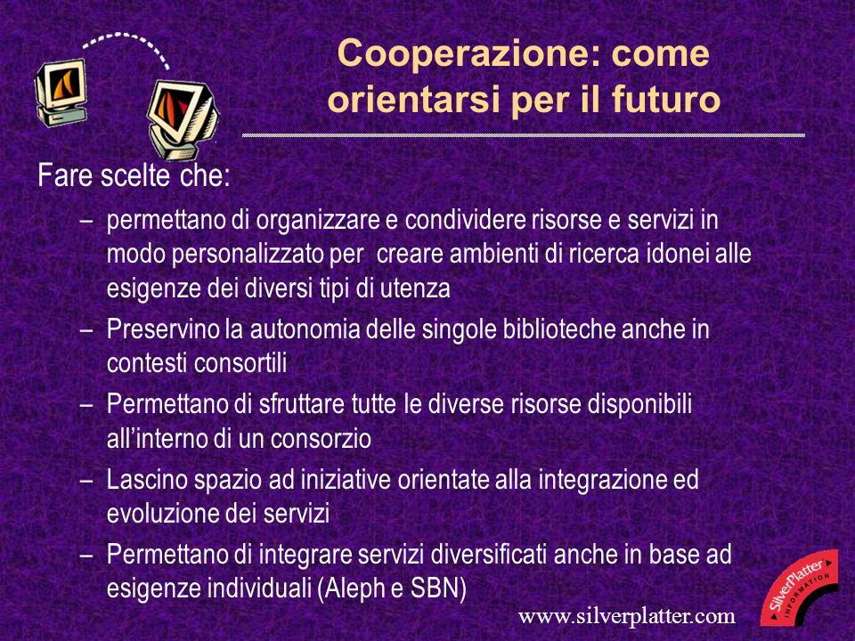 www.silverplatter.com Cooperazione: come orientarsi per il futuro Fare scelte che: –permettano di organizzare e condividere risorse e servizi in modo