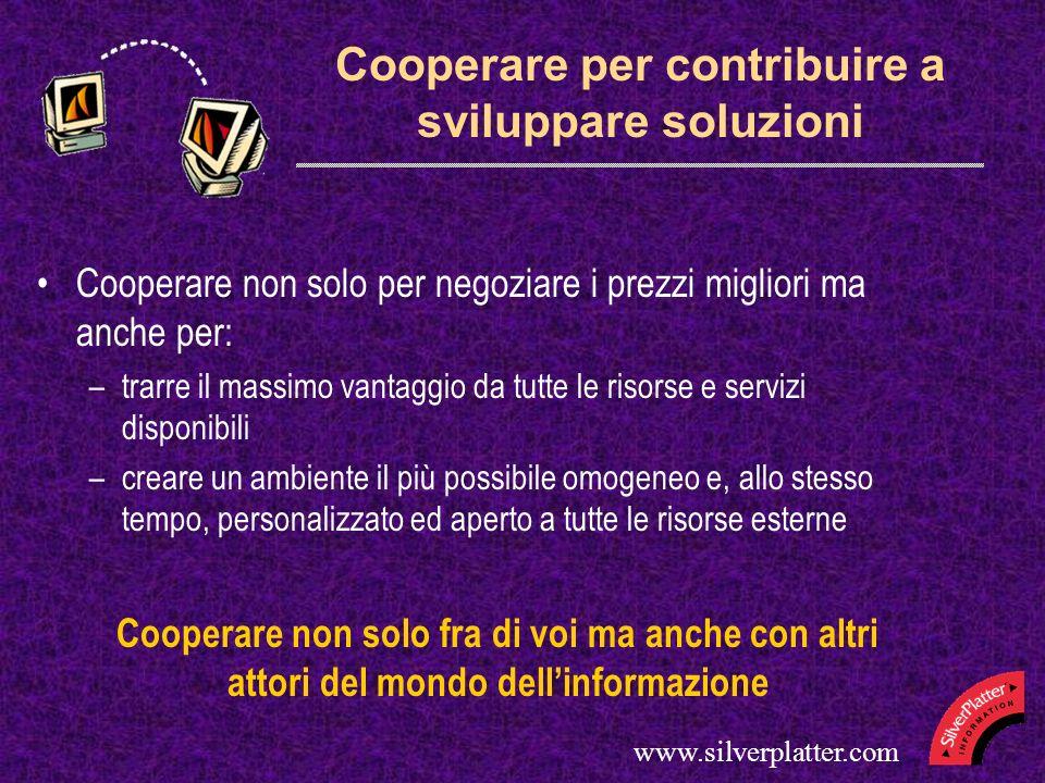 www.silverplatter.com Cooperare per contribuire a sviluppare soluzioni Cooperare non solo per negoziare i prezzi migliori ma anche per: –trarre il mas