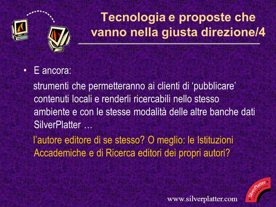www.silverplatter.com Tecnologia e proposte che vanno nella giusta direzione/4 E ancora: strumenti che permetteranno ai clienti di pubblicare contenuti locali e renderli ricercabili nello stesso ambiente e con le stesse modalità delle altre banche dati SilverPlatter … lautore editore di se stesso.