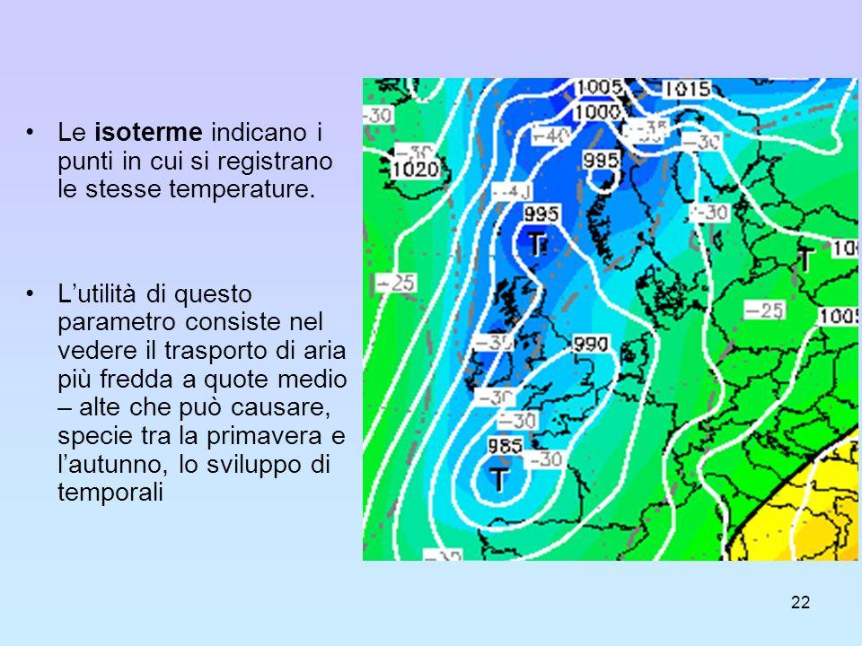 22 Le isoterme indicano i punti in cui si registrano le stesse temperature. Lutilità di questo parametro consiste nel vedere il trasporto di aria più