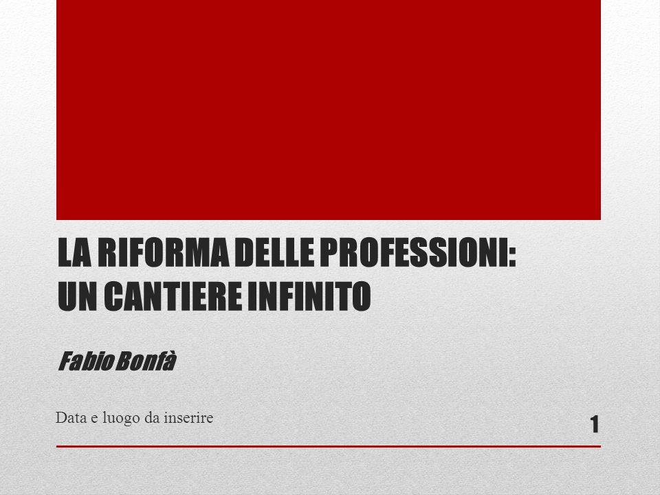 LA RIFORMA DELLE PROFESSIONI: UN CANTIERE INFINITO Fabio Bonfà Data e luogo da inserire 1