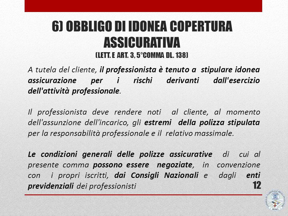 6) OBBLIGO DI IDONEA COPERTURA ASSICURATIVA (LETT. E ART. 3, 5°COMMA DL. 138) 12 A tutela del cliente, il professionista è tenuto a stipulare idonea a