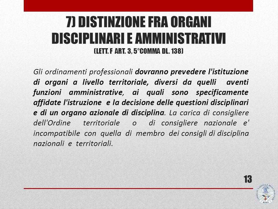 7) DISTINZIONE FRA ORGANI DISCIPLINARI E AMMINISTRATIVI (LETT. F ART. 3, 5°COMMA DL. 138) 13 Gli ordinamenti professionali dovranno prevedere l'istitu