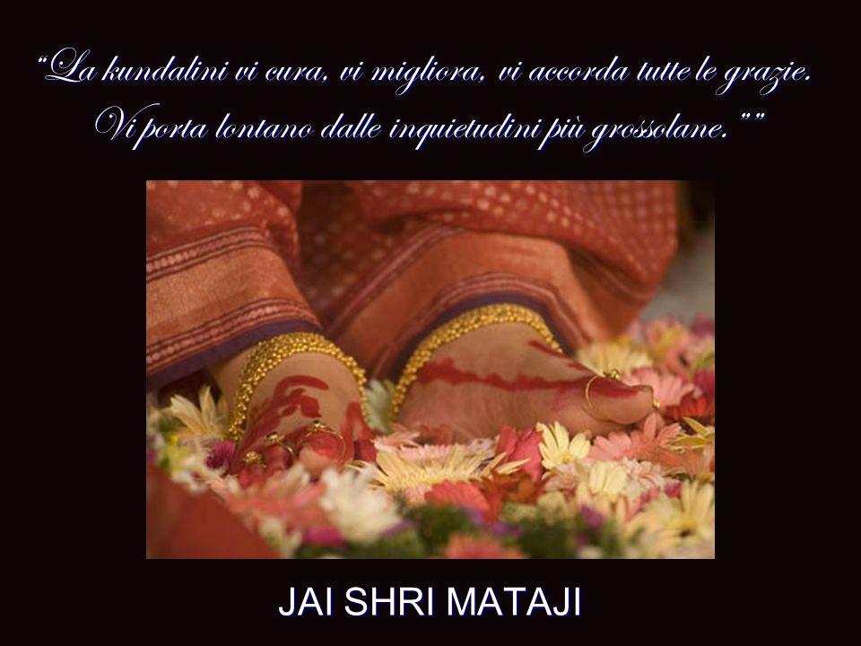 JAI SHRI MATAJI La kundalini vi cura, vi migliora, vi accorda tutte le grazie. Vi porta lontano dalle inquietudini più grossolane.La kundalini vi cura