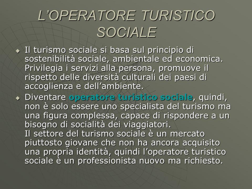 LOPERATORE TURISTICO SOCIALE Il turismo sociale si basa sul principio di sostenibilità sociale, ambientale ed economica. Privilegia i servizi alla per