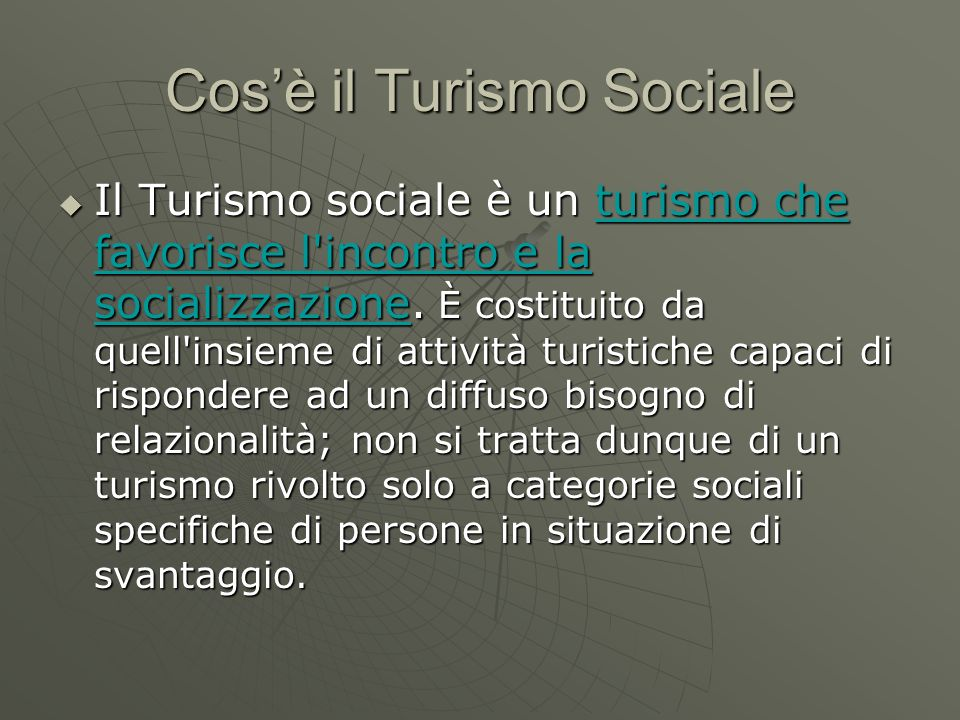 Cosè il Turismo Sociale Il Turismo sociale è un turismo che favorisce l'incontro e la socializzazione. È costituito da quell'insieme di attività turis