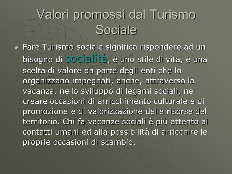 Valori promossi dal Turismo Sociale Fare Turismo sociale significa rispondere ad un bisogno di socialità, è uno stile di vita, è una scelta di valore