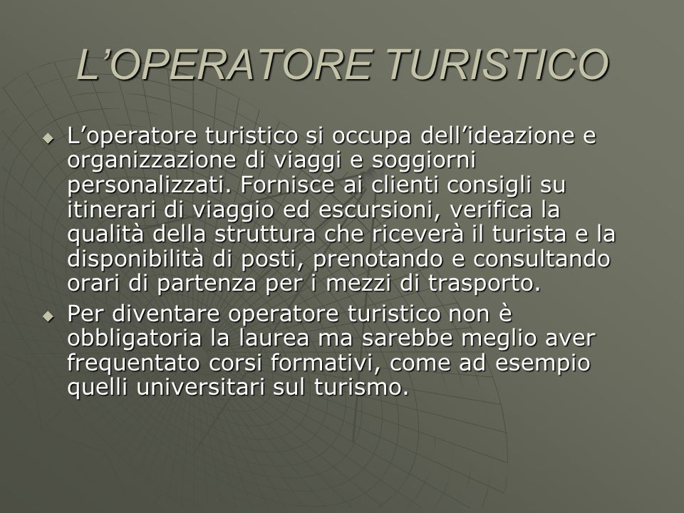 LOPERATORE TURISTICO Loperatore turistico si occupa dellideazione e organizzazione di viaggi e soggiorni personalizzati. Fornisce ai clienti consigli