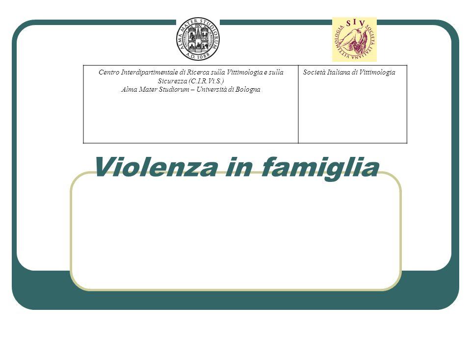 Violenza in famiglia Centro Interdipartimentale di Ricerca sulla Vittimologia e sulla Sicurezza (C.I.R.Vi.S.) Alma Mater Studiorum – Università di Bol