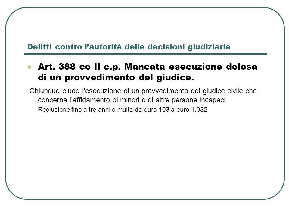 Delitti contro lautorità delle decisioni giudiziarie Art. 388 co II c.p. Mancata esecuzione dolosa di un provvedimento del giudice. Chiunque elude les