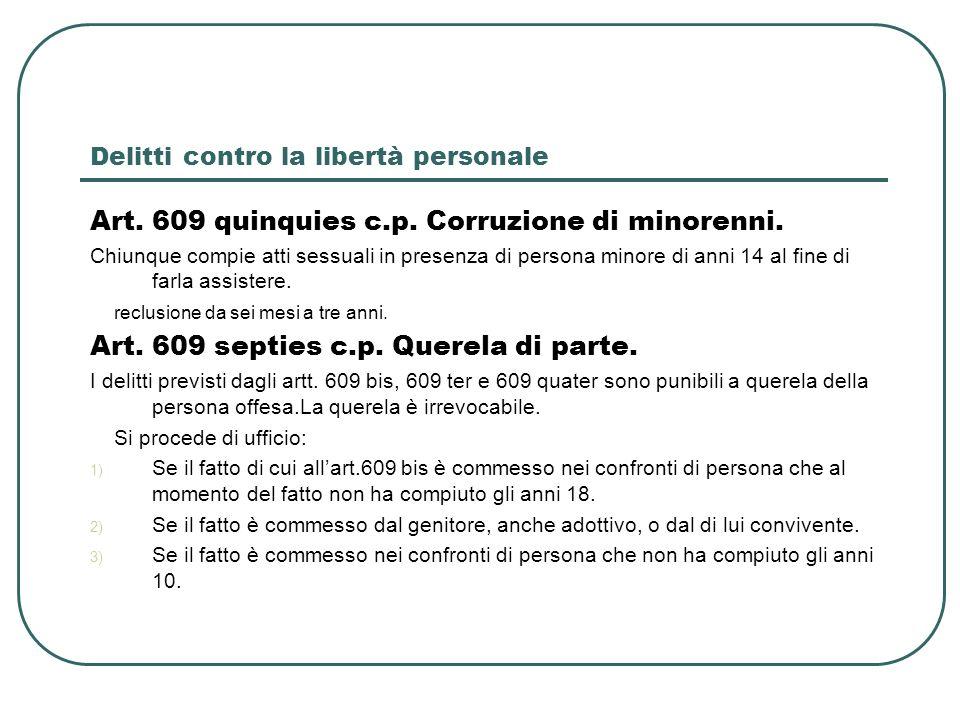 Delitti contro la libertà personale Art. 609 quinquies c.p. Corruzione di minorenni. Chiunque compie atti sessuali in presenza di persona minore di an