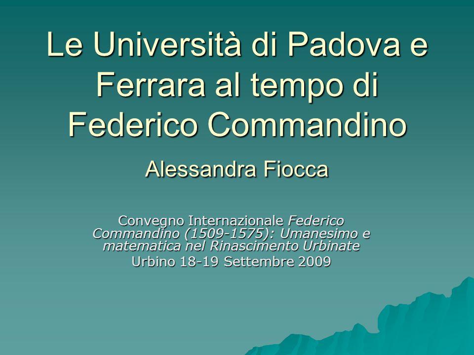 Le Università di Padova e Ferrara al tempo di Federico Commandino Alessandra Fiocca Convegno Internazionale Federico Commandino (1509-1575): Umanesimo