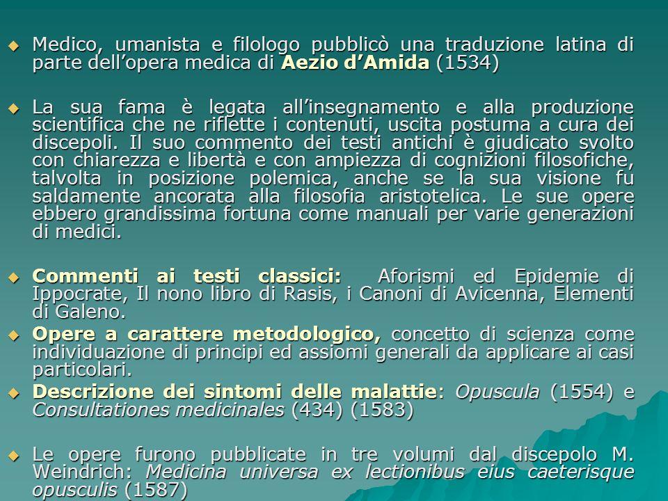 Medico, umanista e filologo pubblicò una traduzione latina di parte dellopera medica di Aezio dAmida (1534) Medico, umanista e filologo pubblicò una t