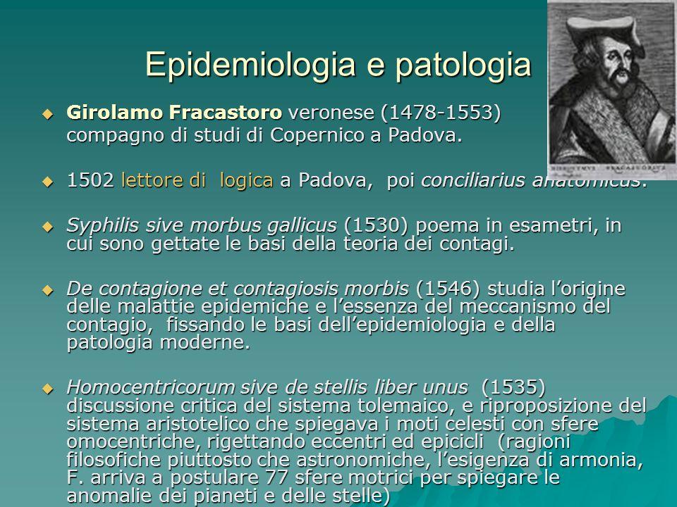 Epidemiologia e patologia Girolamo Fracastoro veronese (1478-1553) Girolamo Fracastoro veronese (1478-1553) compagno di studi di Copernico a Padova. 1