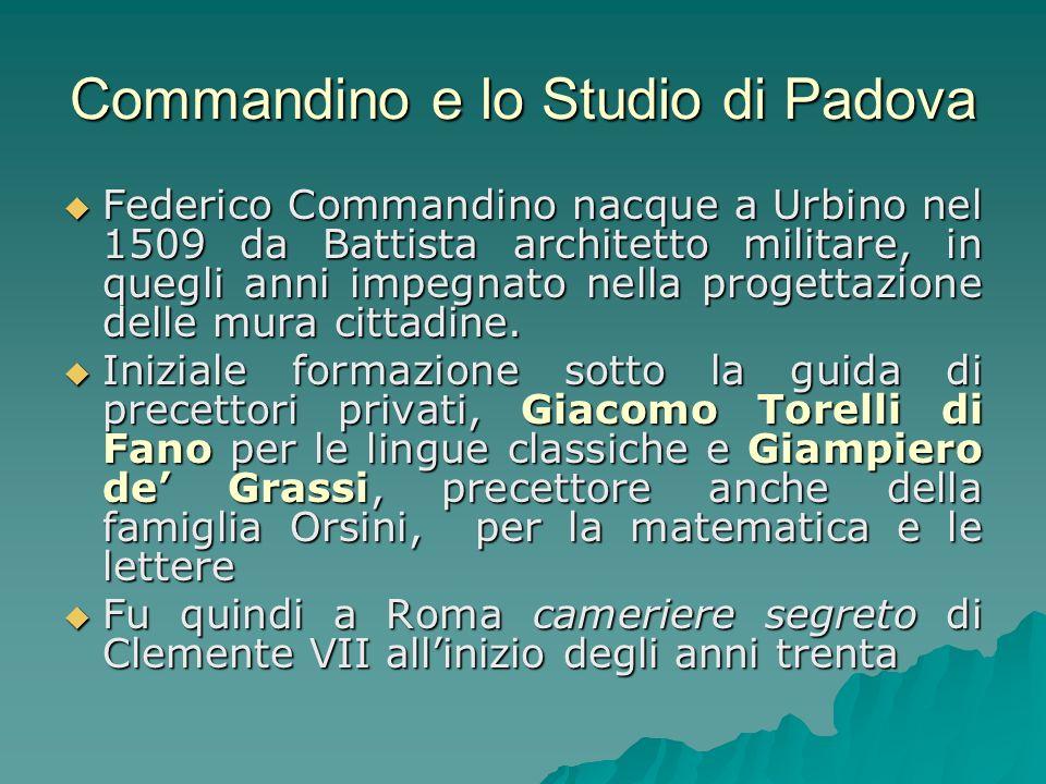 Baldi riferisce che alla morte di papa Clemente VII (1534), Commandino decise di riprendere gli studi e si trasferì a Padova dove per 10 anni studiò filosofia e medicina, uditore di MarcAntonio de Passeri e Giovanni Battista Montano.