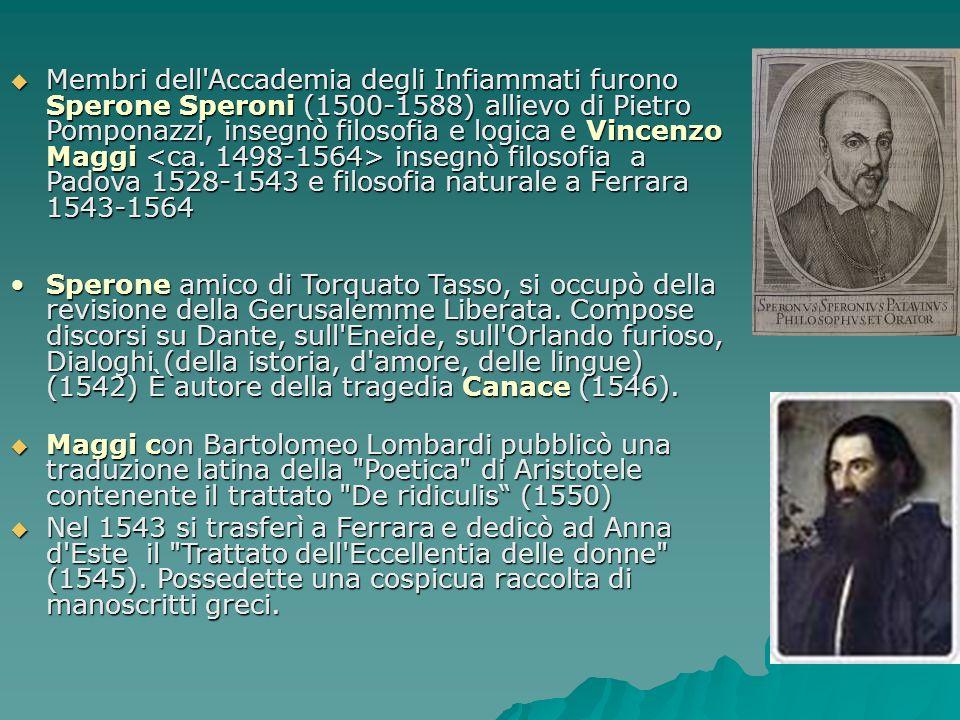 Membri dell'Accademia degli Infiammati furono Sperone Speroni (1500-1588) allievo di Pietro Pomponazzi, insegnò filosofia e logica e Vincenzo Maggi in
