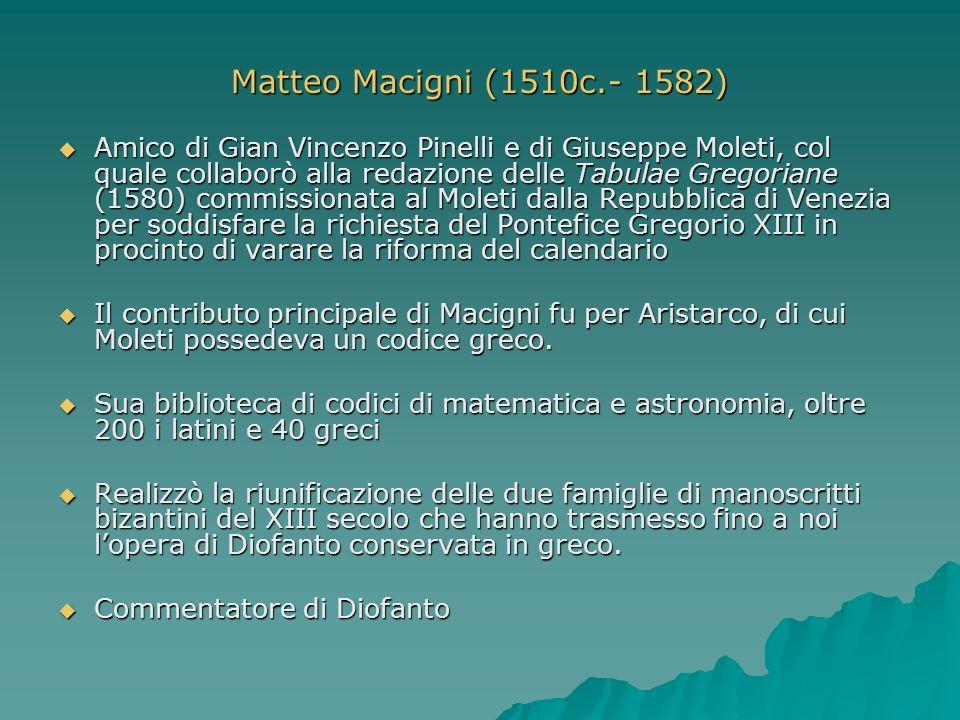 Matteo Macigni (1510c.- 1582) Amico di Gian Vincenzo Pinelli e di Giuseppe Moleti, col quale collaborò alla redazione delle Tabulae Gregoriane (1580)