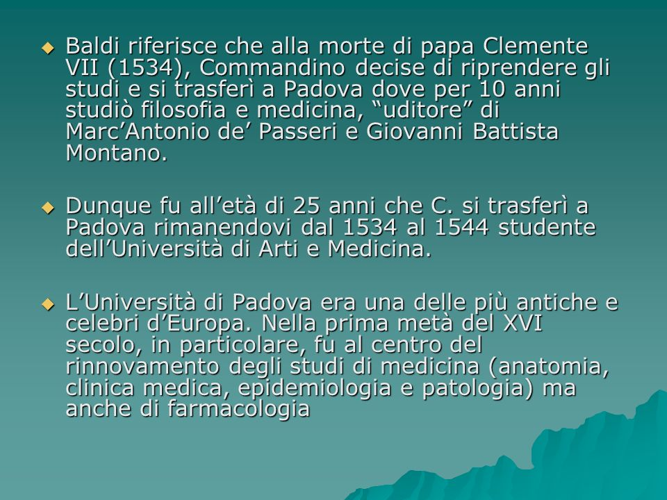 Baldi riferisce che alla morte di papa Clemente VII (1534), Commandino decise di riprendere gli studi e si trasferì a Padova dove per 10 anni studiò f