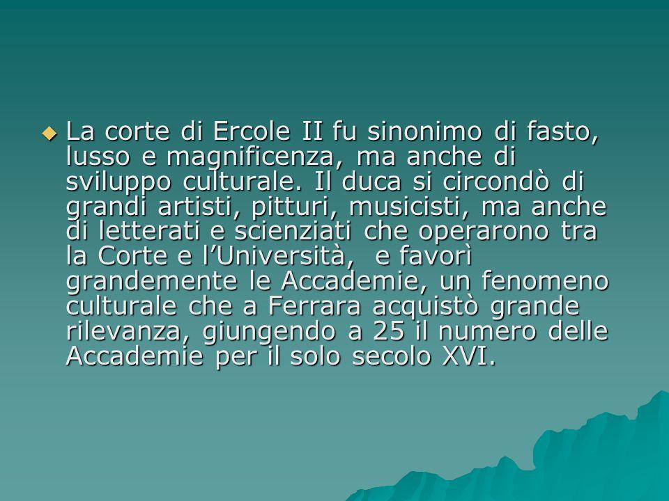 La corte di Ercole II fu sinonimo di fasto, lusso e magnificenza, ma anche di sviluppo culturale. Il duca si circondò di grandi artisti, pitturi, musi