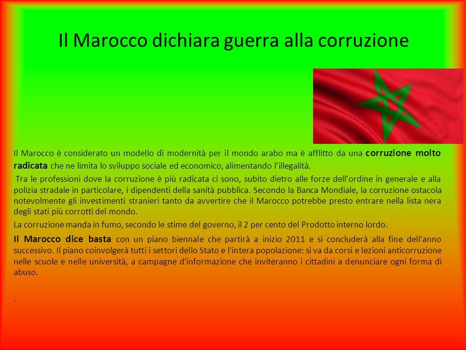 Il Marocco dichiara guerra alla corruzione Il Marocco è considerato un modello di modernità per il mondo arabo ma è afflitto da una corruzione molto r