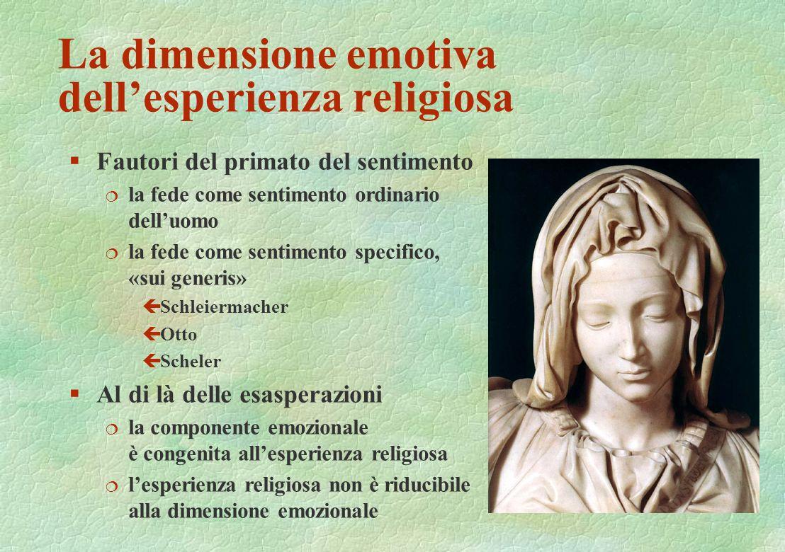 La dimensione emotiva dellesperienza religiosa §Fautori del primato del sentimento ¦ la fede come sentimento ordinario delluomo ¦ la fede come sentime