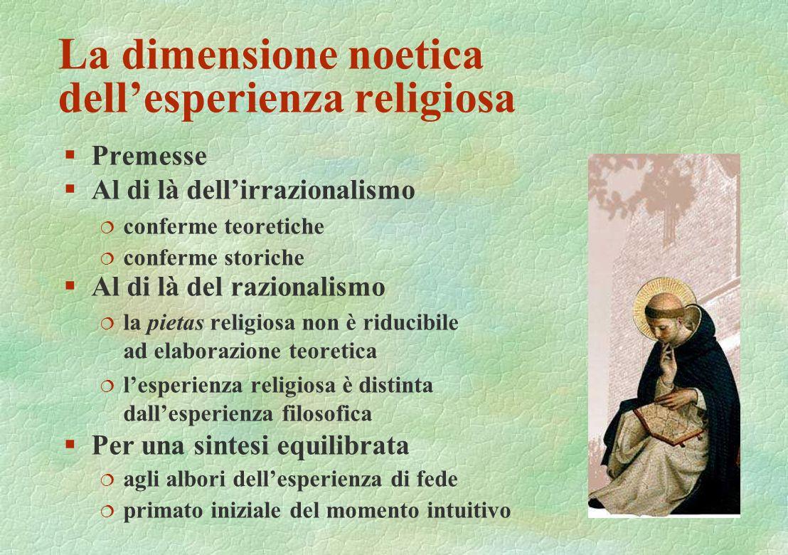 La dimensione noetica dellesperienza religiosa §Premesse §Al di là dellirrazionalismo ¦ conferme teoretiche ¦ conferme storiche §Al di là del razional