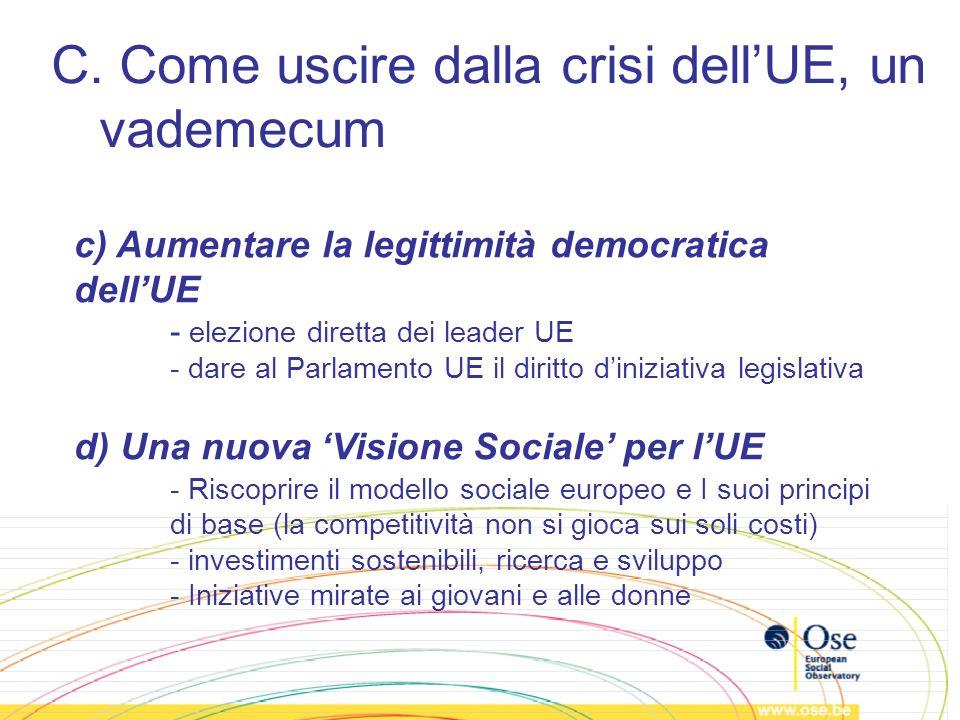 C. Come uscire dalla crisi dellUE, un vademecum c) Aumentare la legittimità democratica dellUE - elezione diretta dei leader UE - dare al Parlamento U