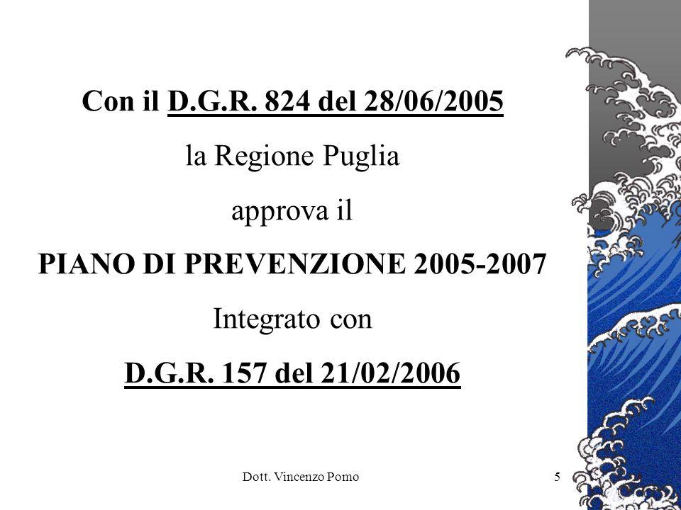 Dott. Vincenzo Pomo5 Con il D.G.R. 824 del 28/06/2005 la Regione Puglia approva il PIANO DI PREVENZIONE 2005-2007 Integrato con D.G.R. 157 del 21/02/2