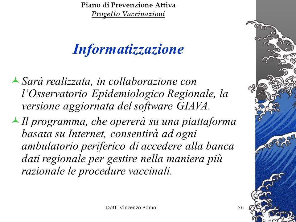 Dott. Vincenzo Pomo56 Piano di Prevenzione Attiva Progetto Vaccinazioni Informatizzazione Sarà realizzata, in collaborazione con lOsservatorio Epidemi