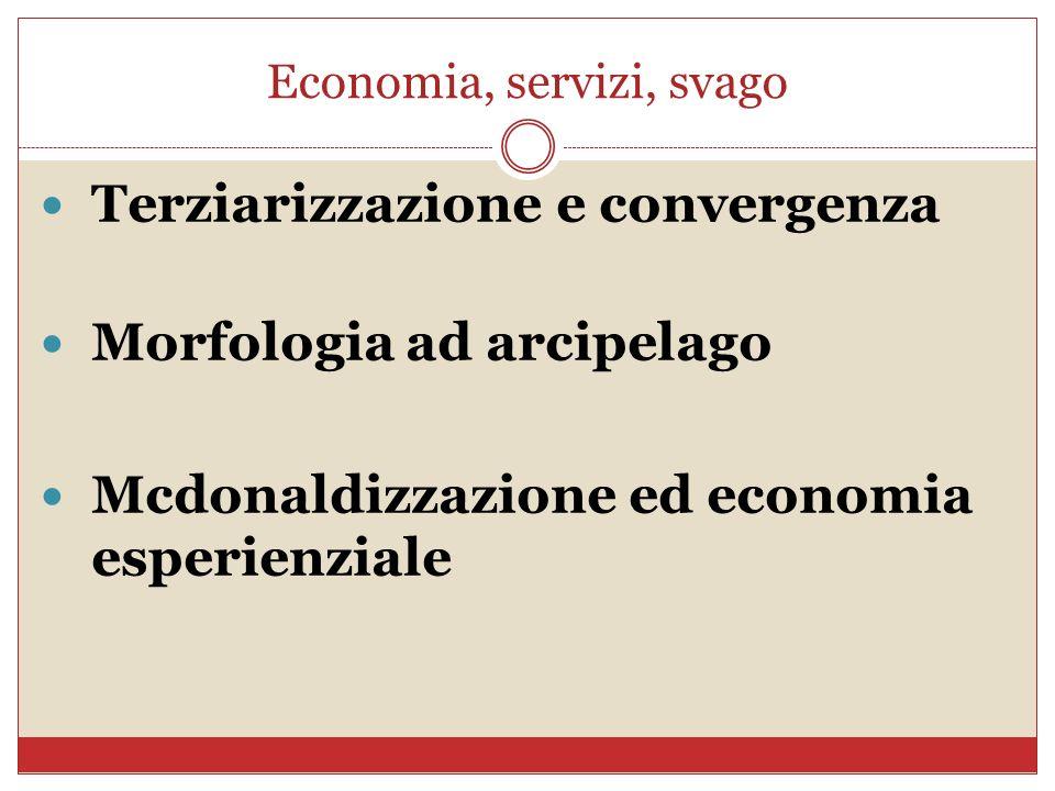 Economia, servizi, svago Terziarizzazione e convergenza Morfologia ad arcipelago Mcdonaldizzazione ed economia esperienziale