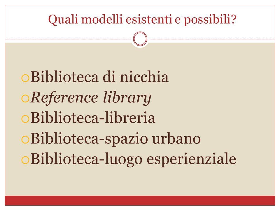 Quali modelli esistenti e possibili? Biblioteca di nicchia Reference library Biblioteca-libreria Biblioteca-spazio urbano Biblioteca-luogo esperienzia