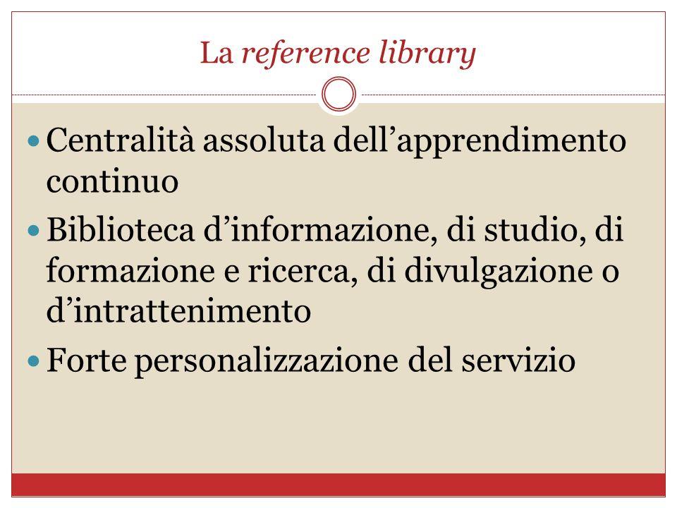 La reference library Centralità assoluta dellapprendimento continuo Biblioteca dinformazione, di studio, di formazione e ricerca, di divulgazione o di