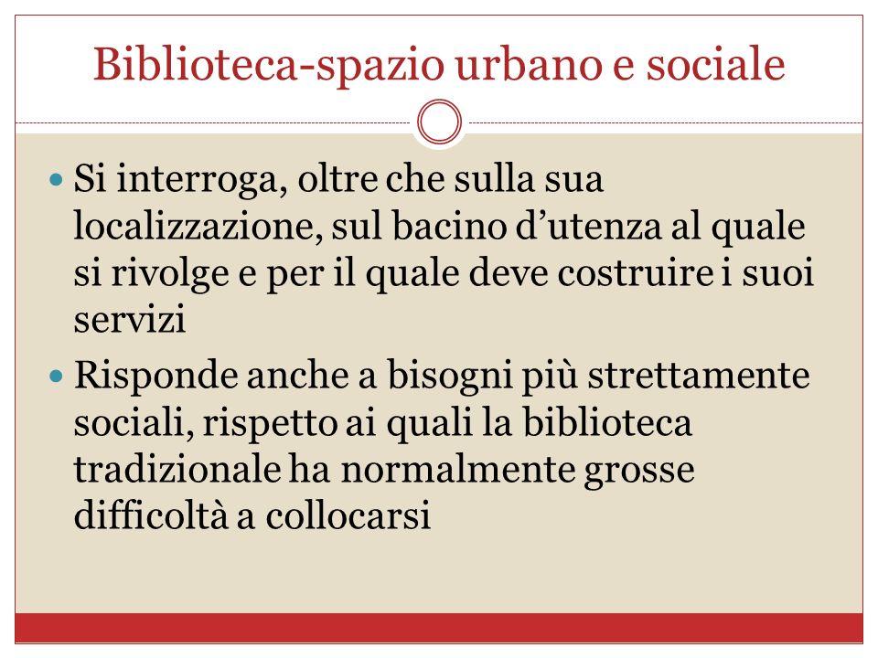 Biblioteca-spazio urbano e sociale Si interroga, oltre che sulla sua localizzazione, sul bacino dutenza al quale si rivolge e per il quale deve costru