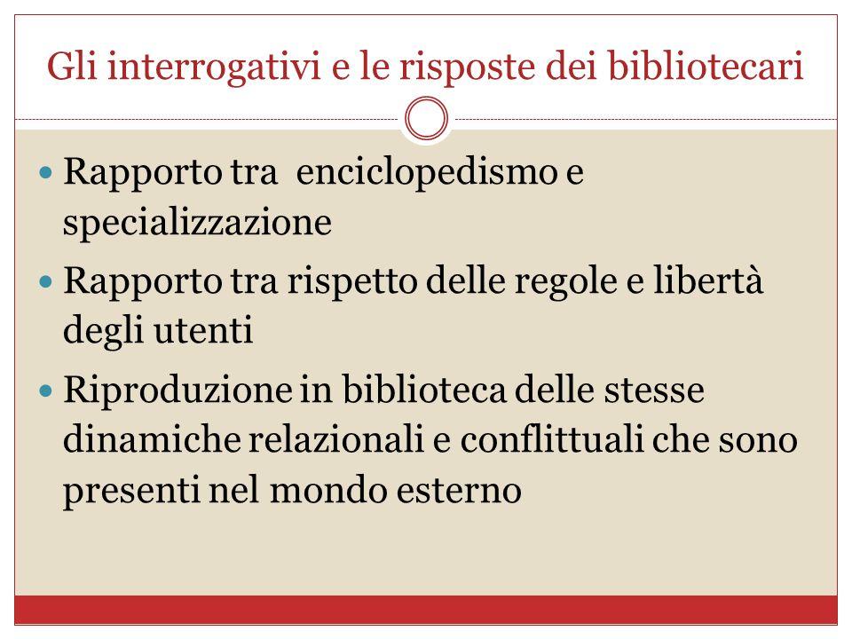Gli interrogativi e le risposte dei bibliotecari Rapporto tra enciclopedismo e specializzazione Rapporto tra rispetto delle regole e libertà degli ute
