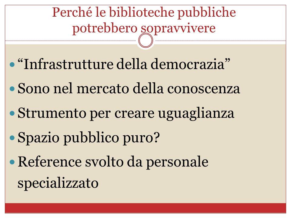 Perché le biblioteche pubbliche potrebbero sopravvivere Infrastrutture della democrazia Sono nel mercato della conoscenza Strumento per creare uguagli