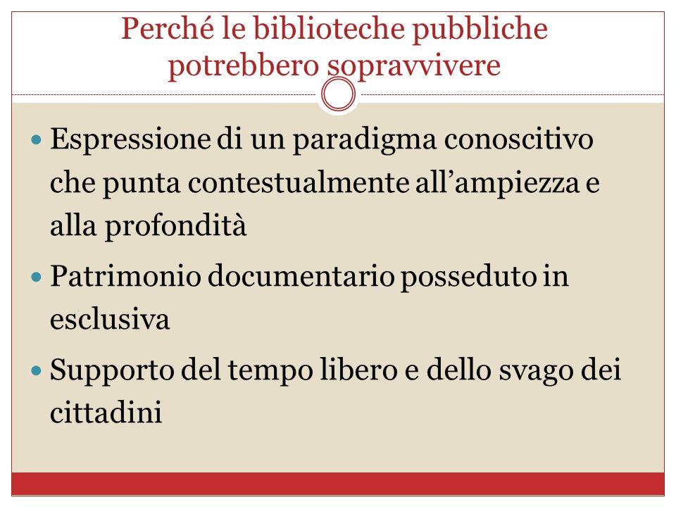 Perché le biblioteche pubbliche potrebbero sopravvivere Espressione di un paradigma conoscitivo che punta contestualmente allampiezza e alla profondit