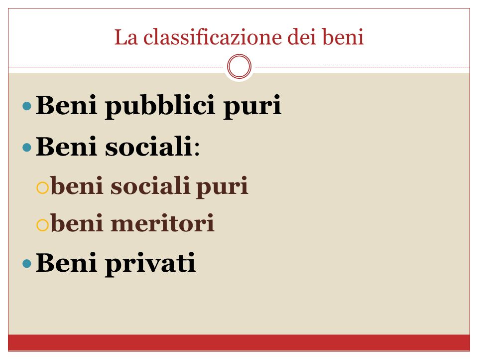 La classificazione dei beni Beni pubblici puri Beni sociali: beni sociali puri beni meritori Beni privati